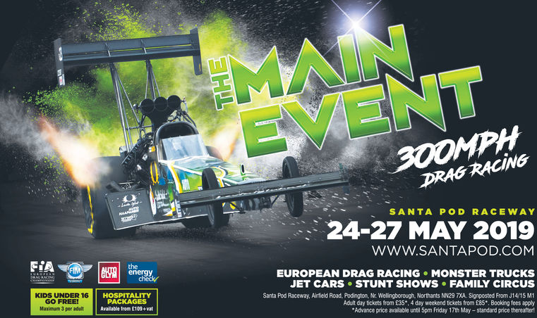 300MPHDRAG RACINGSANTA POD RACEWAY24-27 MAY 2019www.SANTAPOD.COMFIAtheenergyEUROPEAN DRAG RACING MONSTER TRUCKSJET CARS STUNT SHOWS FAMILY CIRCUScheckrKIDS UNDER 16GO FREEMarimum 3 per adaltSanta Pod Raceway, Airfield Road, Podington, Nc Welingborough, Northants NN29 7XA. Signposted From J14/15 M1Adult day tickets from £35, 4 day weekend tickets from £85*, Booking fees applyAdvance price available until 5pm Friday 17th May-standard price thereafterHOSPITALITYPACKAGESAvailable trom £109+vat 300MPH DRAG RACING SANTA POD RACEWAY 24-27 MAY 2019 www.SANTAPOD.COM FIA the energy EUROPEAN DRAG RACING MONSTER TRUCKS JET CARS STUNT SHOWS FAMILY CIRCUS checkr KIDS UNDER 16 GO FREE Marimum 3 per adalt Santa Pod Raceway, Airfield Road, Podington, Nc Welingborough, Northants NN29 7XA. Signposted From J14/15 M1 Adult day tickets from £35, 4 day weekend tickets from £85*, Booking fees apply Advance price available until 5pm Friday 17th May-standard price thereafter HOSPITALITY PACKAGES Available trom £109+vat