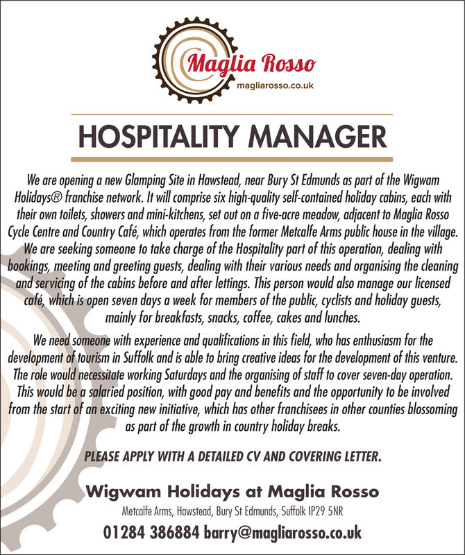 Maglia Rossomagliarosso.co.ukHOSPITALITY MANAGERing Site in Hawstead, near Bury St Edmunds as part of the WigywamWe are opening a new GlampiHolidays® franchise network. It will comprise six high-quality self-contained holiday cabins, each withtheir own toilets, showers and mini-kitchens, set out on a five-acre meadow, adjacent to Maglia RossoCycle Centre and Country Café, which operates from the former Metcalfe Arms public house in the villageWe are seeking someone to take charge of the Hospitality part of this operation, dealing withbookings, meeting and greeting guests, dealing with their various needs and organising the cleaningand servicing of the cabins before and after lettings. This person would also manage our licensedcafé which is open seven days a week for members of the public, cyclists and holiday guests,mainly for breakfasts, snacks, coffee, cakes and lunches.We need someone with experience and qualifications in this field, who has enthusiasm for thedevelopment of tourism in Suffolk and is able to bring creative ideas for the development of this ventureThe role would necessiate working Saturdays and the organising of staff to cover seven-day operationThis would be a salaried position, with good pay and benefits and the opportunity to be involvedfrom the start of an exciting new initiative, which has other franchisees in other counties blossomingas part of the growth in country holiday breaksPLEASE APPLY WITH A DETAILED CV AND COVERING LETTERWigwam Holidays at Maglia RossoMetcalfe Arms, Hawstead, Bury St Edmunds, Suffolk IP29 5NR01284 386884 barry@magliarosso.co.uk Maglia Rosso magliarosso.co.uk HOSPITALITY MANAGER ing Site in Hawstead, near Bury St Edmunds as part of the Wigywam We are opening a new Glampi Holidays® franchise network. It will comprise six high-quality self-contained holiday cabins, each with their own toilets, showers and mini-kitchens, set out on a five-acre meadow, adjacent to Maglia Rosso Cycle Centre and Country Café, which operates