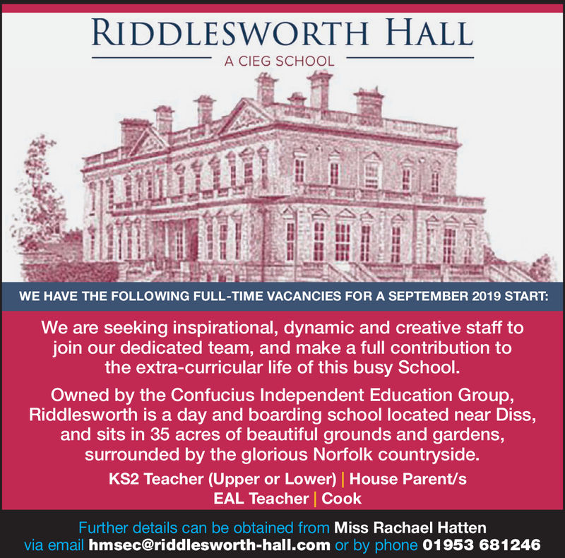 RIDDLESWORTH HALLA CIEG SCHOOLWE HAVE THE FOLLOWING FULL-TIME VACANCIES FOR A SEPTEMBER 2019 STARTWe are seeking inspirational, dynamic and creative staff tojoin our dedicated team, and make a full contribution tothe extra-curricular life of this busy SchoolOwned by the Confucius Independent Education Group,Riddlesworth is a day and boarding school located near Diss,and sits in 35 acres of beautiful grounds and gardens,surrounded by the glorious Norfolk countryside.KS2 Teacher (Upper or Lower) House Parent/sEAL Teacher CookFurther details can be obtained from Miss Rachael Hattenvia email hmsec@riddlesworth-hall.com or by phone 01953 681246 RIDDLESWORTH HALL A CIEG SCHOOL WE HAVE THE FOLLOWING FULL-TIME VACANCIES FOR A SEPTEMBER 2019 START We are seeking inspirational, dynamic and creative staff to join our dedicated team, and make a full contribution to the extra-curricular life of this busy School Owned by the Confucius Independent Education Group, Riddlesworth is a day and boarding school located near Diss, and sits in 35 acres of beautiful grounds and gardens, surrounded by the glorious Norfolk countryside. KS2 Teacher (Upper or Lower) House Parent/s EAL Teacher Cook Further details can be obtained from Miss Rachael Hatten via email hmsec@riddlesworth-hall.com or by phone 01953 681246