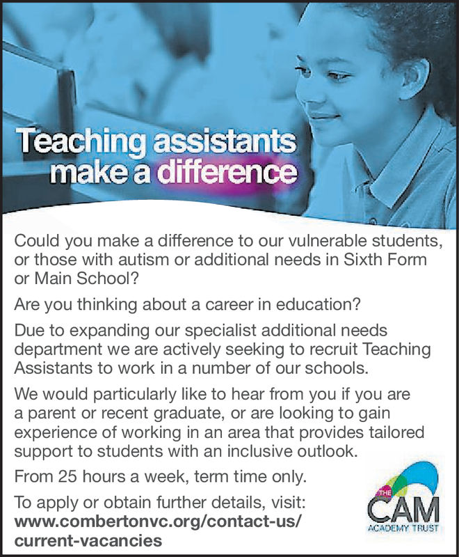 Teaching assistantsmake a differenceCould you make a difference to our vulnerable students,or those with autism or additional needs in Sixth Formor Main School?Are you thinking about a career in education?Due to expanding our specialist additional needsdepartment we are actively seeking to recruit TeachingAssistants to work in a number of our schools.We would particularly like to hear from you if you area parent or recent graduate, or are looking to gainexperience of working in an area that provides tailoredsupport to students with an inclusive outlookFrom 25 hours a week, term time only.THETo apply or obtain further details, visit:www.combertonvc.org/contact-us,/current-vacanciesAMACADEMY TRUST Teaching assistants make a difference Could you make a difference to our vulnerable students, or those with autism or additional needs in Sixth Form or Main School? Are you thinking about a career in education? Due to expanding our specialist additional needs department we are actively seeking to recruit Teaching Assistants to work in a number of our schools. We would particularly like to hear from you if you are a parent or recent graduate, or are looking to gain experience of working in an area that provides tailored support to students with an inclusive outlook From 25 hours a week, term time only. THE To apply or obtain further details, visit: www.combertonvc.org/contact-us,/ current-vacancies AM ACADEMY TRUST