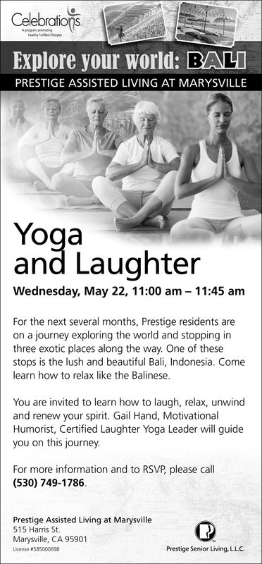 CelebrationsExplore your world: BALIPRESTIGE ASSISTED LIVING AT MARYSVILLEYogaand LaughterWednesday, May 22, 11:00 am 11:45 amFor the next several months, Prestige residents areon a journey exploring the world and stopping inthree exotic places along the way. One of thesestops is the lush and beautiful Bali, Indonesia. Comelearn how to relax like the Balinese.You are invited to learn how to laugh, relax, unwindand renew your spirit. Gail Hand, MotivationalHumorist, Certified Laughter Yoga Leader will guideyou on this journey.For more information and to RSVP, please call(530) 749-1786.Prestige Assisted Living at Marysville515 Harris St.Marysville, CA 95901License #585000698Prestige Senior Living, LL.C Celebrations Explore your world: BALI PRESTIGE ASSISTED LIVING AT MARYSVILLE Yoga and Laughter Wednesday, May 22, 11:00 am 11:45 am For the next several months, Prestige residents are on a journey exploring the world and stopping in three exotic places along the way. One of these stops is the lush and beautiful Bali, Indonesia. Come learn how to relax like the Balinese. You are invited to learn how to laugh, relax, unwind and renew your spirit. Gail Hand, Motivational Humorist, Certified Laughter Yoga Leader will guide you on this journey. For more information and to RSVP, please call (530) 749-1786. Prestige Assisted Living at Marysville 515 Harris St. Marysville, CA 95901 License # 585000698 Prestige Senior Living, LL.C