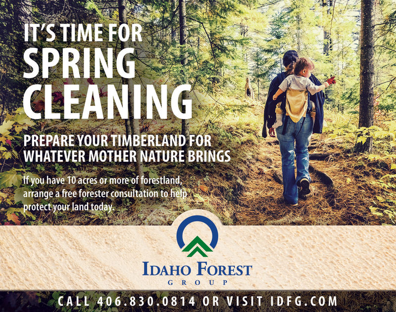 IT'S TIME FORSPRINGCLEANINGPREPARE YOUR TIMBERLAND FORWHATEVER MOTHER NATURE BRINGSfyou have 10 acres or more of forestlandarrange a free forester consultation to feprotect your land toda*AIDAHO FORESTG R O U PCALL 406.830.0814 0R VISIT IDFG. COM