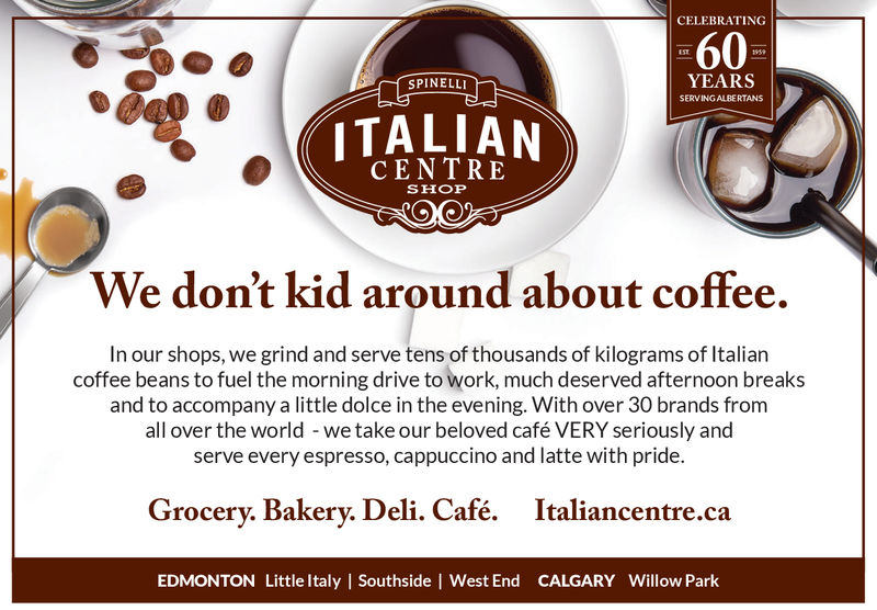 CELEBRATING60YEARSSERVING ALBERTANSSPINELLIITALIANCENTRESHOPWe don't kid around about coffee.In our shops, we grind and serve tens of thousands of kilograms of Italiarncoffee beans to fuel the morning drive to work, much deserved afternoon breaksand to accompany a little dolce in the evening. With over 30 brands fromall over the world - we take our beloved café VERY seriously andserve every espresso, cappuccino and latte with pride.Grocery. Bakery. Deli. Café.Italiancentre.caEDMONTON Little Italy | Southside | West End CALGARY Willow Park