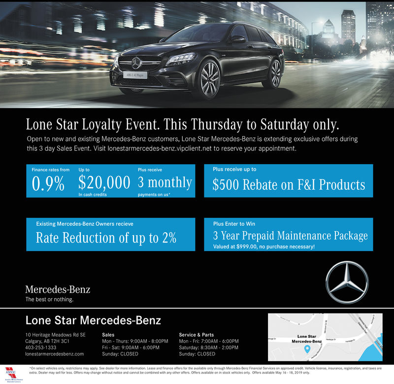 Lone Star Loyalty Event. This Thursday to Saturday only.Open to new and existing Mercedes-Benz customers, Lone Star Mercedes-Benz is extending exclusive offers duringthis 3 day Sales Event. Visit lonestarmercedes-benz.vipclient.net to reserve your appointment.Plus receive up toFinance rates fromUp toPlus receive$20,000 3 monthly0.9%$500 Rebate on F&I ProductsExisting Mercedes-Benz Owners recievePlus Enter to Win3 Year Prepaid Maintenance PackageRate Reduction of up to 2%Valued at $999.00, no purchase necessary!Mercedes-BenzThe best or nothing.Lone Star Mercedes-Benz10 Heritage Meadows Rd SECalgary, AB T2H 3C1403-253-1333SalesService & PartsLone StarMercedes-BenzMon Thurs: 9:00AM-8:00PM Mn-Fri: 7:00AM 6:00PMFri- Sat: 9:00AM 6:00PMSunday: CLOSEDSaturday: 8:30AM 2:00PMSunday: CLOSEDlonestarmercedesbenz.comOn select vehicles only, restrictions may apply, See dealer for more information, Lease and finance offers for the available only through Mercedes-Benz Financial Services on approved credit. Vehile licenpe, insurance, registration, and 1axes areextra. Dealer may for less Offers may change ithout fotice and cannot be combined with any ether offers. 0esers a alable o in stock ehicles only. Offers available May t 6-18, 2019 only. Lone Star Loyalty Event. This Thursday to Saturday only. Open to new and existing Mercedes-Benz customers, Lone Star Mercedes-Benz is extending exclusive offers during this 3 day Sales Event. Visit lonestarmercedes-benz.vipclient.net to reserve your appointment. Plus receive up to Finance rates fromUp to Plus receive $ 20,000 3 monthly 0.9 % $ 500 Rebate on F & I Products Existing Mercedes-Benz Owners recieve Plus Enter to Win 3 Year Prepaid Maintenance Package Rate Reduction of up to 2 % Valued at $999.00, no purchase necessary! Mercedes-Benz The best or nothing. Lone Star Mercedes-Benz 10 Heritage Meadows Rd SE Calgary, AB T2H 3C1 403-253-1333 Sales Service & Parts Lone Star Mercedes-Benz Mon Thurs: 9:00AM-8:00PM Mn-Fri: 7:00AM 6:00PM Fri- Sat