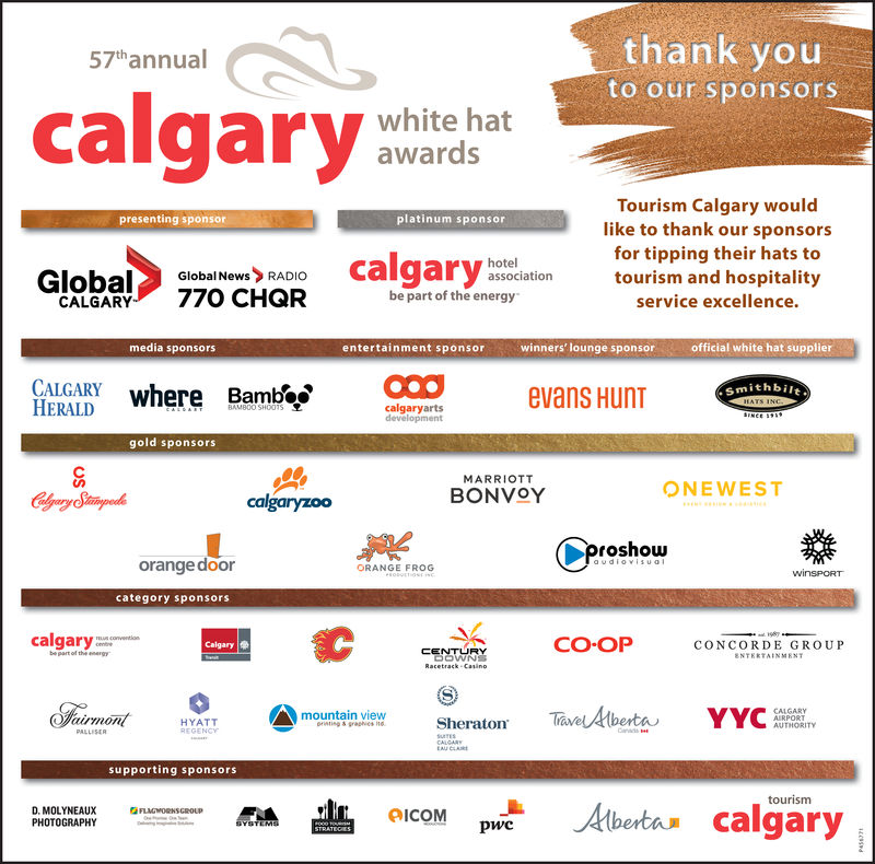 thank youto our sponsors57thannualcalgarytinwhite hatawardsTourism Calgary wouldlike to thank our sponsorspresenting sponsorplatinum sponsorGlohadlotgr oi torism and hospitalityhotelassociationGlobalNewsRADIObe part of the energyservice excellence.CALGARYmedia sponsorsentertainment sponsorwinners' lounge sponsorofficial white hat supplierCALGARYERALDithbilt, where Bambievans Huncalgaryartsgold sponsorsMARRIOTTBONVOYONEWESTcalgaryzooroshoworangedoorORANGE FROGcategory sponsorscalgaryCO-OPCalgary eCONCORDE GROUPRacetrack CasinoH.(Cimon,mountain viewTaedtberta,YYCEE.SheratonHYATTGENCYsupporting sponsorstourismQIcoM pwcD. MOLYNEAUXPHOTOGRAPHYbeta calgary thank you to our sponsors 57thannual calgarytin white hat awards Tourism Calgary would like to thank our sponsors presenting sponsor platinum sponsor Glohadlotgr oi torism and hospitality hotel association GlobalNewsRADIO be part of the energy service excellence. CALGARY media sponsors entertainment sponsor winners' lounge sponsor official white hat supplier CALGARY ERALD ithbilt , where Bambi evans Hun calgaryarts gold sponsors MARRIOTT BONVOY ONEWEST calgaryzoo roshow orangedoor ORANGE FROG category sponsors calgary CO-OP Calgary e CONCORDE GROUP Racetrack Casino H. ( Cimon ,  mountain view Taedtberta , YYCEE . Sheraton HYATT GENCY supporting sponsors tourism QIcoM pwc D. MOLYNEAUX PHOTOGRAPHY beta calgary