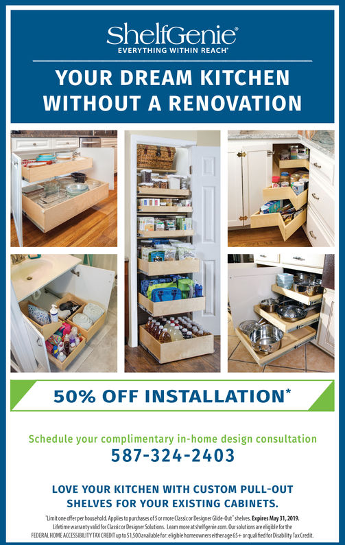 ShelfGenieEVERYTHING WITHIN REACHYOUR DREAM KITCHENWITHOUT A RENOVATION50% OFF INSTALLATION*Schedule your complimentary in-home design consultation587-324-2403LOVE YOUR KITCHEN WITH CUSTOM PULL-OUTSHELVES FOR YOUR EXISTING CABINETSLinit one offer per household.Applies to purchases of Sor more Classicor Designer Glide-Out shelves. Expires April 30, 2019.Lifetime warranty valid for Classicor Designer Solutions, Learn more atshelfgenie.com Our solutions are eligible for theFEDERAL HOME ACCESSIBILITYTAXCREDIT up to$1,500available for eligble homeowners either age 65+orqualified for Disablity Tax Credit. ShelfGenie EVERYTHING WITHIN REACH YOUR DREAM KITCHEN WITHOUT A RENOVATION 50 % OFF INSTALLATION * Schedule your complimentary in-home design consultation 587-324-2403 LOVE YOUR KITCHEN WITH CUSTOM PULL-OUT SHELVES FOR YOUR EXISTING CABINETS Linit one offer per household.Applies to purchases of Sor more Classicor Designer Glide-Out shelves. Expires April 30, 2019. Lifetime warranty valid for Classicor Designer Solutions, Learn more atshelfgenie.com Our solutions are eligible for the FEDERAL HOME ACCESSIBILITYTAXCREDIT up to$1,500available for eligble homeowners either age 65+orqualified for Disablity Tax Credit.