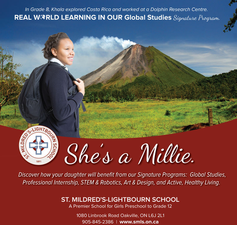 In Grade 8, Khala explored Costa Rica and worked at a Dolphin Research Centre.REALRLD LEARNING IN OUR Global Studies Signatue Pag amShes a Millie1891Discover how your daughter will benefit from our Signature Programs: Global Studies,Professional Internship, STEM & Robotics, Art & Design, and Active, Healthy Living.ST. MILDRED'S-LIGHTBOURN SCHOOLA Premier School for Girls Preschool to Grade 121080 Linbrook Road Oakville, ON L6J 2L1905-845-2386 I www.smls.on.ca In Grade 8, Khala explored Costa Rica and worked at a Dolphin Research Centre. REAL RLD LEARNING IN OUR Global Studies Signatue Pag am Shes a Millie 1891 Discover how your daughter will benefit from our Signature Programs: Global Studies, Professional Internship, STEM & Robotics, Art & Design, and Active, Healthy Living. ST. MILDRED'S-LIGHTBOURN SCHOOL A Premier School for Girls Preschool to Grade 12 1080 Linbrook Road Oakville, ON L6J 2L1 905-845-2386 I www.smls.on.ca