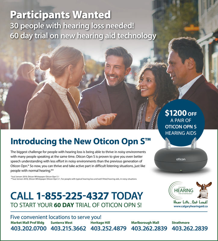 Participants Wanted30 people with hearing loss needed!60 day trial on new hearing aid technology$1200 oFFA PAIR OFOTICON OPN SHEARING AIDSIntroducing the New Oticon Opn STThe biggest challenge for people with hearing loss is being able to thrive in noisy environmentswith many people speaking at the same time. Oticon Opn S is proven to give you even betterspeech understanding with less effort in noisy environments than the previous generation ofOticon Opn. So now, you can thrive and take active part in difficult listening situations, just likepeople with normal hearingoticonJuul Jensen 2019, Oticon Whrepaper Oticon Opn SJuul Jenien 2018, Oticon Whitepaper Oeicon Opn $1, For people with typlcal hearing loss and well-fitted hearing alds in noisy ituationsCALL 1-855-225-4327 TODAYHEARINGHear Life.ut Loud!TO START YOUR 60 DAY TRIAL OF OTICON OPN Swww.calgaryhearingaid.caFive convenient locations to serve you!Market Mall Prof Bldg Sunterra West403.202.0700 403.215.3662 403.252.4879Heritage HillMarlborough MallStrathmore403.262.2839403.262.2839 Participants Wanted 30 people with hearing loss needed! 60 day trial on new hearing aid technology $1200 oFF A PAIR OF OTICON OPN S HEARING AIDS Introducing the New Oticon Opn ST The biggest challenge for people with hearing loss is being able to thrive in noisy environments with many people speaking at the same time. Oticon Opn S is proven to give you even better speech understanding with less effort in noisy environments than the previous generation of Oticon Opn. So now, you can thrive and take active part in difficult listening situations, just like people with normal hearing oticon Juul Jensen 2019, Oticon Whrepaper Oticon Opn S Juul Jenien 2018, Oticon Whitepaper Oeicon Opn $1, For people with typlcal hearing loss and well-fitted hearing alds in noisy ituations CALL 1-855-225-4327 TODAY HEARING Hear Life.ut Loud! TO START YOUR 60 DAY TRIAL OF OTICON OPN S www.calgaryhearingaid.ca Five convenient locations to serve you! Market 