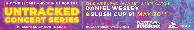 HIT THE SLOPES AND JOIN US FOR THE| THIS WEEKEND, MAY 18TH & 19TH CATCH:UNTRACKED DANIEL CE PLEMAY20THCONCERT SERIES& SLUSH CUP 91 MAY 20 THBANFFSKIBANFF.COM11.877.542.2633 SUNSHINE COOL LIGHT-PRESENTED BY COORS LIGHT- HIT THE SLOPES AND JOIN US FOR THE | THIS WEEKEND , MAY 18TH & 19TH CATCH : UNTRACKED DANIEL CE PLEMAY20TH CONCERT SERIES & SLUSH CUP 91 MAY 20 TH BANFF SKIBANFF.COM11.877.542.2633 SUNSHINE COOL LIGHT -PRESENTED BY COORS LIGHT-