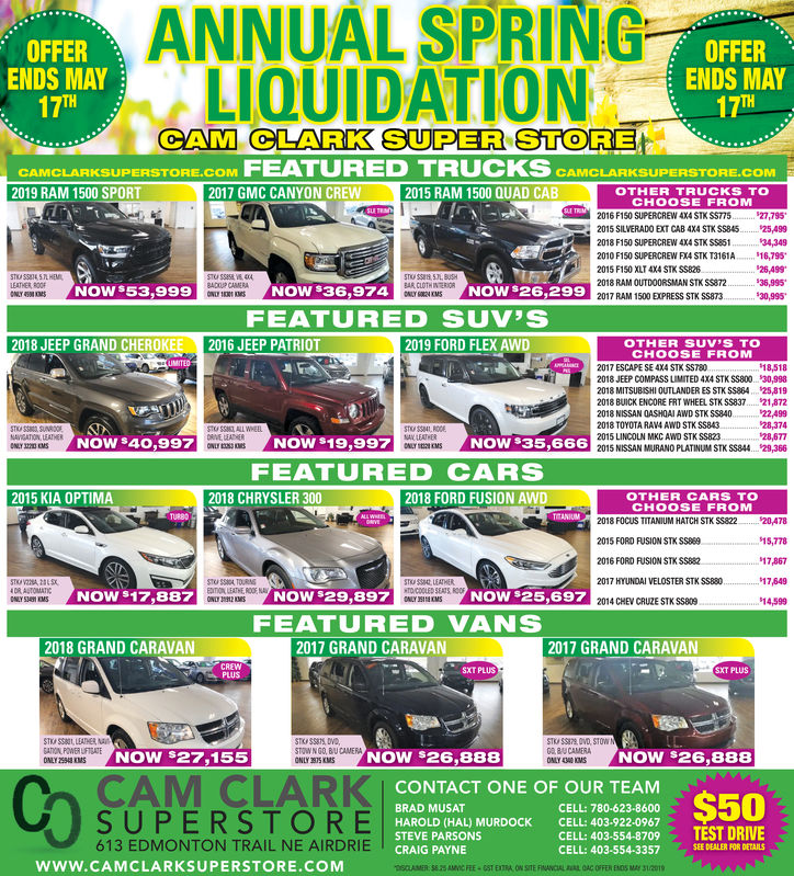 ANNUAL SPRINGLIQUIDATIONOFFERENDS MAY17OFFERENDS MAYTHCAM, CLARK SUPER STORECAMCLARKSUPERSTORE.COM FEATURED TRUCKS CAMCLARKSUPERSTORE.COM2017 GMC CANYON CREW2019 RAM 1500 SPORT2015 RAM 1500 QUAD CABOTHER TRUCKS TOCHOOSE FROM2016 F150 SUPERCREW 4X4 STK $S77527,7952015 SILVERADO EXT CAB 4X4 STK SS845.. 25,49934,3492018 F150 SUPERCREW 4X4 STK SS85132010 F150 SUPERCREW FX4 STK T3161A. 16,79526,4992015 F150 XLT 4X4 STK $$8262018 RAM OUTDOORSMAN STK S$872NOW $53,999NOW $36,974NOW $26,29930,9952017 RAM 1500 EXPRESS STK SS873FEATURED SUV'S2018 JEEP GRAND CHEROKEE 2016 JEEP PATRIOT2019 FORD FLEX AWDOTHER SUV'S TOCHOOSE FROM2017 ESCAPE SE 4X4 STK SST802018 JEEP COMPASS LIMITED 4X4 STK SS800.. 30,9982018 MITSUBSHI OUTLANDER ES STK SS884 s25.8192018 BUICK ENCORE FRT WHEEL STK SS837 218722018 NISSAN OASHOAI AWD STK SS840 22,4992018 TOYOTA RAV4 AWD STK SS84328,3742015 LINCOLN MKC AWD STK SS823NOW $19,9NOW $35,666FEATURED CARSNOW $40,99NOWRONLYSEENOWS3002015 NISSAN MURANO PLATINUM STK SS844.. . 29,3662018 FORD FUSION AWD2015 KIA OPTIMA2018 CHRYSLER 300OTHER CARS TOCHOOSE FROMTURBO2018 FOCUS TITANIUM HATCH STK $$822...20,47815,7782015 FORD FUSION STK SS8692016 FORD FUSION STK SS8822017 HYUNDAI VELOSTER STK SS880NOW $17,887NOW s29,897NOW $25,69714.59914,5FEATURED VANS2018 GRAND CARAVA2017 GRAND CARAVAN2017 GRAND CARAVANPLUSSTOWN GO, BU CAMERANOW $27,155NOW $26,888NOW $26,888CAM CLARK BRONTACT ONE OF OUR TEAMSUPERSTO CELLCELL: 780-623-8600HAROLD (HAL) MURDOCKSTEVE PARSONSCELL: 403-922-0967CELL: 403-554-8709 TEST DRIVECELL: 403-554-3357613 EDMONTON TRAIL NE AIRDRIESEE DEALER FOR DETAILSCRAIG PAYNEwww.CAMCLARKSUPERSTORE.COM ANNUAL SPRING LIQUIDATION OFFER ENDS MAY 17 OFFER ENDS MAY TH CAM, CLARK SUPER STORE CAMCLARKSUPERSTORE.COM FEATURED TRUCKS CAMCLARKSUPERSTORE.COM 2017 GMC CANYON CREW 2019 RAM 1500 SPORT 2015 RAM 1500 QUAD CAB OTHER TRUCKS TO CHOOSE FROM 2016 F150 SUPERCREW 4X4 STK $S77527,795 2015 SILVERADO EXT CAB 4X4 STK SS845.. 25,499 34,349 2018 F150 SUPERCREW 4X4 STK SS8513 2