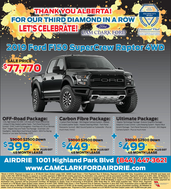 "THANKYOU ALBERTA!PRESIDENTSFOR OUR THIRD DIAMONDINA ROWLET'S CELEBRATE!Diamond CluCAM CLARK FORD2019 Ford F150 SuperCrew Raptor 4WDSALE PRI0OFF-Road Package: Carbon Fibre Package: Ultimate Package:3.5L High Output V64WD 4.10 Axle with Torsen bifferentialUnique 10 Way Heated Leather Seats Twin Panel PanoramicSunroof SYNC 3 with Full Navigstion Ford Pass 4G LTE wo RemoteStart- Tailgate Step and Traier Tow Package Automatic LEDHeadlights Matte Black Dual Exhaust System NEW Fox RacineShocks w/Live Valve Technology V1075Carbon Fibre Package 360 Degree Camera System Heated& Cooled Leather Seats Heated Steering Wheel Twin PanelPanoramic Sunroof B&O Sound System w/ Subwoofer Plus somuch more. V4442Raptor Technology Package-Exterior Graphics PackageAdaptive Cruise Control Lane Keeping Systern Raptor BlueAccent Package Twin Panel Panoramic Sunroof 360 DegreeCamera System Plus so much more.$5000 $2500 Down$5000 $2500 Down$S000 $2500 DownB/W PLUS GSTB/W PLUS GSTB/W PLUS GST48 MONTH LEASE48 MONTH LEASE48 MONTH LEASEAIRDRIE 1001 Highland Park Blvd (344) 4MEGwww.CAMCLARKFORDAIRDRIE.comStock # V1075. Payment is based on a 48 Month Open Ended Lease AC, S2500 Cash Down + First Payment Due @ Delivery. Payment is plus GST Only. Acquisition price is S79.050 and lease endvalue is S51 750 $449 Bi-Weekly is equal to a monthly payment of S864.50 bi-weekly payment for illustration only payment will be processed monthly Payments based on 6.49% OAC All Rebates todeal Cost of b wing is S16.650.72 Ome Ends May 31, 2019 while supp s last. Stock 442 Payment is based on a 48 Mont Open End d Lease OAC Based on 6.49% OAC. S2500 Cash Down .First Payment Due Delivery. Payment is plus GST Only. Acquisition price is $87,295 and lease end value is $56,500. $449 Bi-Weekly is equal to a monthly payment of 5972.83 (bi-weekly payment forilustration only payment wil be processed monthly All Rebates to dealer. Cost of b ing is $18,33264. Offer Ends May 31, 2019 while supplies last. Stock V441. Paymentis based on a 48 Month Opon Ended Lease, based on 6,49% . S2500 Cash Down + First Payment Due @ Delivery, Payment is plus GST Only. Acquisition price is S90.050 and AMlease end value is $58,000. S499 Bi-Weekly is equal to a monthly payment of S1081.16 (bi-weekly payment for illustration only, payment will be processed monthly). All Rebates todealer. Cost of borrowing is $19,28688. Offer Ends May 31, 2019 while supplies last. ""Payment is OAC and is based on a 24 Month Ford Red Carpet Lease with 16,000 kms per year THANKYOU ALBERTA! PRESIDENTS FOR OUR THIRD DIAMONDINA ROW LET'S CELEBRATE! Diamond Clu CAM CLARK FORD 2019 Ford F150 SuperCrew Raptor 4WD SALE PRI 0 OFF-Road Package: Carbon Fibre Package: Ultimate Package: 3.5L High Output V64WD 4.10 Axle with Torsen bifferential Unique 10 Way Heated Leather Seats Twin Panel Panoramic Sunroof SYNC 3 with Full Navigstion Ford Pass 4G LTE wo Remote Start- Tailgate Step and Traier Tow Package Automatic LED Headlights Matte Black Dual Exhaust System NEW Fox Racine Shocks w/Live Valve Technology V1075 Carbon Fibre Package 360 Degree Camera System Heated & Cooled Leather Seats Heated Steering Wheel Twin Panel Panoramic Sunroof B&O Sound System w/ Subwoofer Plus so much more. V4442 Raptor Technology Package-Exterior Graphics Package Adaptive Cruise Control Lane Keeping Systern Raptor Blue Accent Package Twin Panel Panoramic Sunroof 360 Degree Camera System Plus so much more . $5000 $2500 Down $5000 $2500 Down $S000 $2500 Down B/W PLUS GST B/W PLUS GST B/W PLUS GST 48 MONTH LEASE 48 MONTH LEASE 48 MONTH LEASE AIRDRIE 1001 Highland Park Blvd ( 344 ) 4MEG www.CAMCLARKFORDAIRDRIE.com Stock # V1075 . Payment is based on a 48 Month Open Ended Lease AC , S2500 Cash Down + First Payment Due @ Delivery . Payment is plus GST Only . Acquisition price is S79.050 and lease end value is S51 750 $ 449 Bi - Weekly is equal to a monthly payment of S864.50 bi - weekly payment for illustration only payment will be processed monthly Payments based on 6.49 % OAC All Rebates to deal Cost of b wing is S16.650.72 Ome Ends May 31 , 2019 while supp s last . Stock 442 Payment is based on a 48 Mont Open End d Lease OAC Based on 6.49 % OAC . S2500 Cash Down . First Payment Due Delivery. Payment is plus GST Only. Acquisition price is $87,295 and lease end value is $56,500. $449 Bi-Weekly is equal to a monthly payment of 5972.83 (bi-weekly payment for ilustration only payment wil be processed monthly All Rebates to dealer . Cost of b ing is $ 18,33264 . Offer Ends May 31 , 2019 while supplies last . Stock V441 . Payment is based on a 48 Month Opon Ended Lease , based on 6,49 %  . S2500 Cash Down + First Payment Due @ Delivery , Payment is plus GST Only . Acquisition price is S90.050 and AM lease end value is $58,000. S499 Bi-Weekly is equal to a monthly payment of S1081.16 (bi-weekly payment for illustration only, payment will be processed monthly). All Rebates to dealer. Cost of borrowing is $19,28688. Offer Ends May 31, 2019 while supplies last. ""Payment is OAC and is based on a 24 Month Ford Red Carpet Lease with 16,000 kms per year"