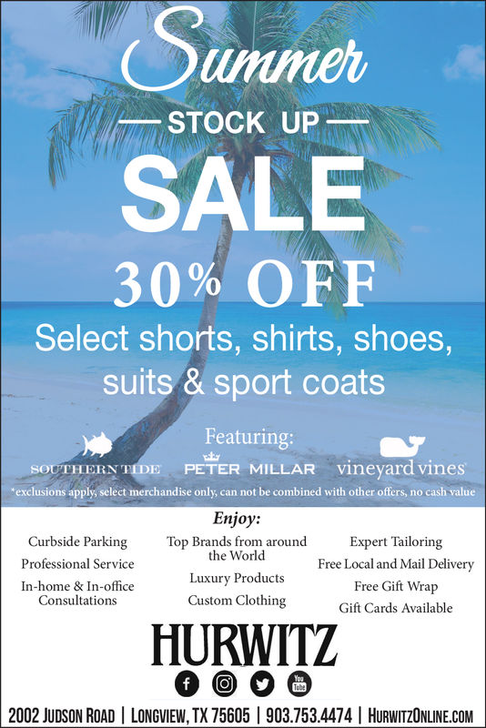 unimerSTOCK UP-SALE30% OFFSelect shorts, shirts, shoes,suits & sport coatsFeaturing:MILLAR vineyard vinesmerchandise only, can not be combined with other offers, no cash valueHERN TIDE PETERexclusions apply selectEnjoy:Top Brands from aroundCurbside ParkingProfessional ServiceIn-home & In-officeConsultationsExpert TailoringFree Local and Mail DeliveryFree Gift WrapGift Cards Availablethe WorldLuxury ProductsCustom ClothingHURWITZ2002 JUDSON ROADILONGVIEW, TX 75605 1903.7534474 | HURWITZONLINE.COM unimer STOCK UP- SALE 30 % OFF Select shorts, shirts, shoes, suits & sport coats Featuring:  MILLAR vineyard vines merchandise only, can not be combined with other offers, no cash value HERN TIDE PETER exclusions apply select Enjoy: Top Brands from around Curbside Parking Professional Service In-home & In-office Consultations Expert Tailoring Free Local and Mail Delivery Free Gift Wrap Gift Cards Available the World Luxury Products Custom Clothing HURWITZ 2002 JUDSON ROADILONGVIEW, TX 75605 1903.7534474 | HURWITZONLINE.COM