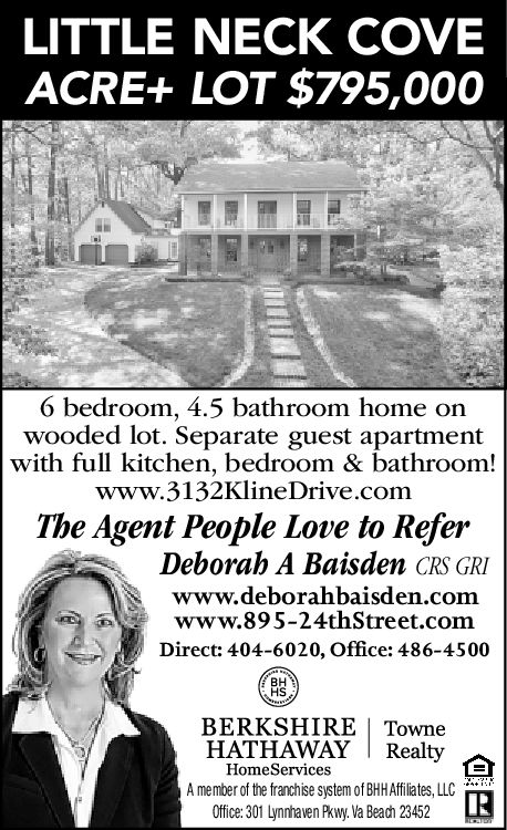 LITTLE NECK COVEACRE+ LOT $795,0006 bedroom, 4.5 bathroom home onwooded lot. Separate guest apartmentwith full kitchen, bedroom & bathroom!www.3132KlineDrive.comThe Agent People Love to ReferDeborah A Baisden cRs GRIwww.deborahbaisden.comwww.895-24thStreet.commDirect: 404-6020, Office: 486-4500BHBERKSHIRE | TowneHATHAWAY | RealtyHomeServicesA member of the franchise system of BHHAffiliates, LLCOffice: 301 Lynnhaven Pkwy. Va Beach 23452 LITTLE NECK COVE ACRE+ LOT $795,000 6 bedroom, 4.5 bathroom home on wooded lot. Separate guest apartment with full kitchen, bedroom & bathroom! www.3132KlineDrive.com The Agent People Love to Refer Deborah A Baisden cRs GRI www.deborahbaisden.com www.895-24thStreet.comm Direct: 404-6020, Office: 486-4500 BH BERKSHIRE | Towne HATHAWAY | Realty HomeServices A member of the franchise system of BHHAffiliates , LLC Office: 301 Lynnhaven Pkwy. Va Beach 23452