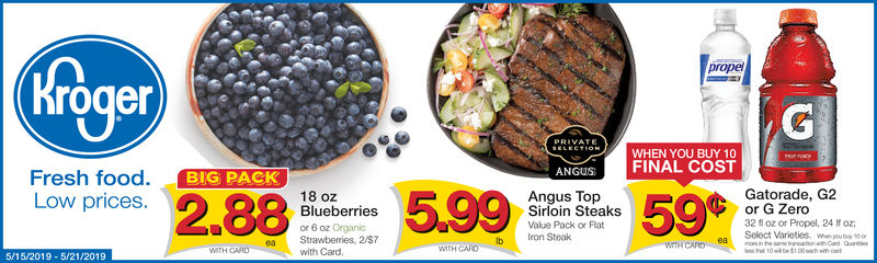 properogerWHEN YOU BUY 10ANGUSFINAL COSTFresh food. BIG PACKLow prices.BIG PACK28Gatorade, G2or G Zero32 f oz or Propel, 24 Ifoz;Select Varioties. wou18 ozBlueberriesAngus TopSirloin SteaksValue Pack or Flator 6 oz OrganicStrawberries, 2/S7with Cardb Iron SteakeaICARD eaWTH CARoITH CARD5/15/2019-5/21/2019 prope roger WHEN YOU BUY 10 ANGUSFINAL COST Fresh food. BIG PACK Low prices. BIG PACK 28 Gatorade, G2 or G Zero 32 f oz or Propel, 24 Ifoz; Select Varioties. wou 18 oz Blueberries Angus Top Sirloin Steaks Value Pack or Flat or 6 oz Organic Strawberries, 2/S7 with Card b Iron Steak ea ICARD ea WTH CARo ITH CARD 5/15/2019-5/21/2019