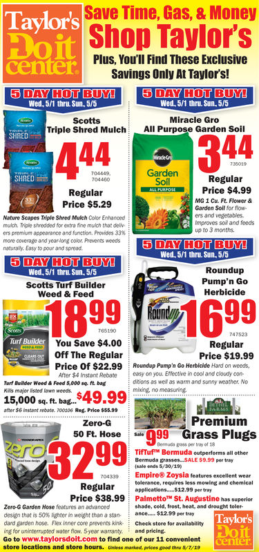 Save Time, Gas, & MoneyShop Taylor'sTaylor'sPlus, You'lI Find These ExclusiveSavings Only At Taylor's!centeDAY HOT BUYWed. 5/1 thru. Sun 5/5Wed, 5/1 thru. Sun, 5/5Miracle GroAll Purpose Garden SoilScottsTriple Shred MulchSHRED44344Garden704449704460SHREDRegularSoflALL FURPOSI Price $4.99RegularPrice $5.29MG 1 Cu. Ft. Flower &Garden Soil for fioWers and vegetablesNature Scapes Triple Shred Muich Color Enhancedmulch, Triple shredded for extra fine mulch that delvers premium appearance and function. Provides 33%more coverage and year long color. Prevents weedsnaturaly, Easy to pour and spreadImproves soil and feedsup to 3 months.5 DAY HOT BUY!Wed, 5/1 thru. Sun. 5/55 DAY HOT BUY!RoundupPump'n GoHerbicideWed, 5/1 thru. Sun, 5/5Scotts Turf BuilderWeed & Feed1899 1699765190747523You Save $4.00Off The RegularRegularPrice $19.99Price Of $22.99Roundup Pump'n Go Herbleide Hard on weedsAfter $4 Instant Rebate easy on you. Effective in cool and cloudy conditions as weW as warm and sunny weather, NoTurf Builder Weed & Feed 5,000 sq. ft. bagKills major listed lawn weeds.15,000 sq. ft. bag...after $6 instant rebate. 700106 Ret. Prico $55.99PremiumZero-G50 PL Hose oa999 Grass Plugs3299Bermuda grass per tray of 18TfTufTM Bermuda outperforms all otherBermuda grasses. .SALE $9.99 per tray(sale ends 5/30/19)Empire& Zoysia features excellent weartolerance, requires less mowing and chemical704339Regularapplications....12.99 per trayPrice $38.99PalmettoSt. Augustine has superiorTaylorsoitZero-G Garden Hose features an advanceddesign that is 50% lighterin weght than a stan. : ance S12.99 per traydard garden hose. Flex inner core prevents kink Check store for availabilitying for uninterrupted water flow. 5year warranty. and pricing.Go to www.taylorsdoit.com to find one of our 11 convenientstore locations and store hours. Unless marked, prices good thru 5/7/19shade, cold, frost, heat, and drought toler-center Save Time, Gas, & Money Shop Taylor's Taylor's Plus, You'lI Find These Exclusive Sa