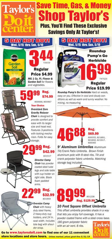 Save Time, Gas, & MoneyTaylor'sop Taylor'sPlus, You'lI Find These ExclusivecenterSavings Only At Taylor's!Wed, 5/15 thru. Sun, 5/19Wed, 5/15 thru Sun. 5/19RoundupPump'n Go344Herbicide35019GardenRegularPrice $4.99MG 1 Cu. Ft. Flower &Garden Soll for flowers747523RegularPrice $19.99and vegetables5999$74.99easy on you. Effective in cool and cloudy con-ditions as well as warm and sunny weather. No800688, 80067mking, no measuringYour ChoiceOversized ZeroGravity RelaxerChair is designed toprovide comfort andease with its largersize and head rest.46882999Reg$69.99Features 3 positionswith locking mecha-nism. Folds for easy800055. 821891801892. 8219178000650Q Reg. 9' Aluminum Umbrellas Aluminum$42.99 Tlt/Crank Patio Umbrelia. Brown finish801517 aluminum pole with 8 steel ribs. Tilt andDirector Camp crank polyester fabric umbrela. MatchingChair has powder storage bag included.coated steel tubeegs and side tablewith cup holder onright side. Blackfoam paddedarms22 8999mL99 Reg.$32.99Reg. $129.99CampChalr with heavy 10 Foot Square Offset Umbrelladuty steel frame, This offset umbrella provides shade in a way2 heavy-duty cup that lets you enjoy full coverage. It has aholders, and 24 In.seat width. Includes 180 gram polyester fabrictote bag with shoul- with an air vent. 8 ribspowder coated frame with a steel cross baseTaylorsitder strap.Go to www.taylorsdoit.com to find one of our 11 convenientstore locations and store hours. Unless marked, prices good thru 5/31/19 Save Time, Gas, & Money Taylor's op Taylor's Plus, You'lI Find These Exclusive center Savings Only At Taylor's! Wed, 5/15 thru. Sun, 5/19 Wed, 5/15 thru Sun. 5/19 Roundup Pump'n Go 344 Herbicide 35019 Garden Regular Price $4.99 MG 1 Cu. Ft. Flower & Garden Soll for flowers 747523 Regular Price $19.99 and vegetables 5999 $74.99 easy on you. Effective in cool and cloudy con- ditions as well as warm and sunny weather. No 800688, 80067mking, no measuring Your Choice Oversized Zero Gravity Relaxer Chair is designed to provide