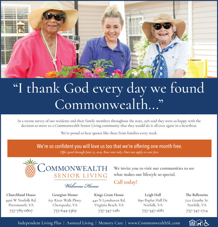 """""""I thank God every day we foundCommonwealth...""""In a recent survey o our residents and their family members throughout the state, 92% said they were so happy with thedecision to move to a Commonwealth Senior Living community that they would do it all over again in a heartbeat.We're proud to hear quotes like these from families every week.We're so confident you will love us too that we're offering one month free.Offer good through June 15, 2019. Base rate only. Does not apply to care feesCOMMONWEALTHWe invite you to visit our communities to seewhat makes our lifestyle so special.Call today!SENIOR LIVINGWlomeHomeLeigh HallNorfolk, VA757-347-1681Churchland HouseThe Ballentine7211 Granby St.Norfolk, VA757-347-1714Georgian ManorKings Grant House4916 W Norfolk Rd. 65 River Walk Pkwy. 44Nynnhaven Rd. lar Hall Dr.Portsmouth, VAChesapeake, VA757-644-5369Virginia Beach, VA757-347-1281757-78)807Independent Living Plus   Assisted Living Memory Care   www.Commonwealthscomnis"""