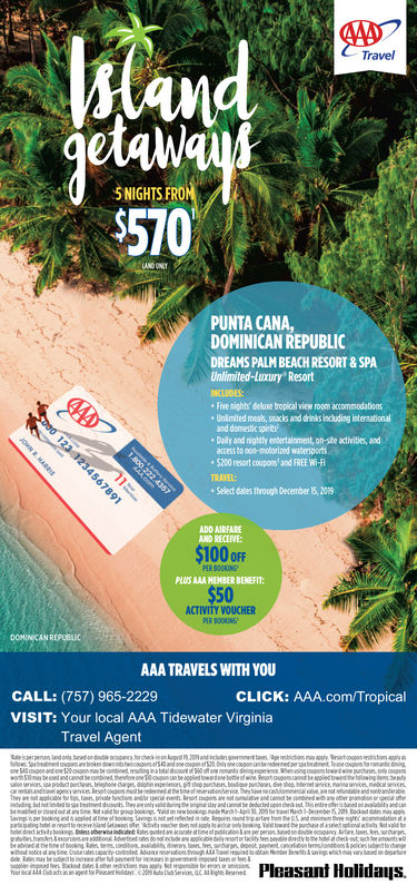 Travel5 NIGHTS FROPUNTA CANA,DOMINICAN REPUBLICDREAMS PALM BEACH RESORT &SPAResortFive nights delxe tropical view room accommodationsUnimited mealb, sacks and drinks including intemnationaland domsestic spiritsCally and nightly eeberctainment, on-sihe activities, andaccess to net-moborized waterspors$200 resort coupons and FREE W-FSelect dates through December 15, 209·SelectdatestADD AIRFAREPLUS AAA HHBENEFIT:ACTIVITY VOUCHERAAA TRAVELS WITH YOUCALL: (757) 965-2229VISIT: Your Local AAA Tidewater VirginiaCLICK: AAA.com/TropicalTravel AgentPleasant Holidaus.