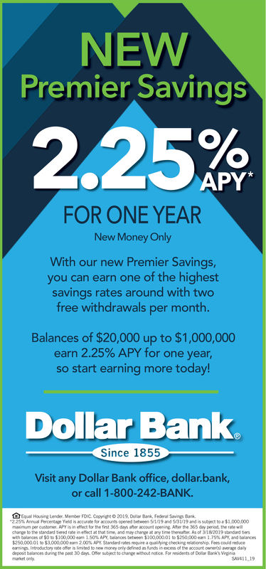 NEWPremier Savings2.25%APY*FOR ONE YEARNew Money OnlyWith our new Premier Savingsyou can earn one of the highestsavings rates around with twofree withdrawals per month.Balances of $20,000 up to $1,000,000earn 2.25% APY for one year,so start earning more today!Dollar BankSince 1855Visit any Dollar Bank office, dollar.bank,or call 1-800-242-BANK.Equal Hausing Lendr Member FDIC. Copig2019, Dollar Bank, Feeal Savings Bak225% Anvol percentage Yeld is accurate for accounts opened between tir19and 5/3U19 and .55ubject to-B$1.000.000maximum pechange to the standad tiered rate in effect at that bime, and may change at any time thereafter As of i82019 standard Serswith balances of $0 to $100,000eam 1,5 % APY. belances between $100,00001 to$250,000 ear, 2.79% APL and balances250000 01 $3000,000 eam 200% APY. Standand ratesrequie a qualitying checking reltonship Fescould reduceeamings Inbroductory rate offler is mted to new money only defned as funds is excess of the account ownerts) average dalydeposit balances during the prst 30 days. Offer subject t noeice For residents of D Bank's Virgieiaccount opening365 day period, thechange withoutmaket onlySAV411 19market only NEW Premier Savings 2.25 % APY* FOR ONE YEAR New Money Only With our new Premier Savings you can earn one of the highest savings rates around with two free withdrawals per month. Balances of $20,000 up to $1,000,000 earn 2.25 % APY for one year , so start earning more today! Dollar Bank Since 1855 Visit any Dollar Bank office, dollar.bank, or call 1-800-242-BANK. Equal Hausing Lendr Member FDIC. Copig2019, Dollar Bank, Feeal Savings Bak 225 % Anvol percentage Yeld is accurate for accounts opened between tir19and 5 / 3U19 and .55ubject to - B $ 1.000.000 maximum pe change to the standad tiered rate in effect at that bime, and may change at any time thereafter As of i82019 standard Sers with balances of $ 0 to $ 100,000eam 1,5 % APY . belances between $ 100,00001 to $ 250,000 ear , 2.79 % APL and balances 250000 01