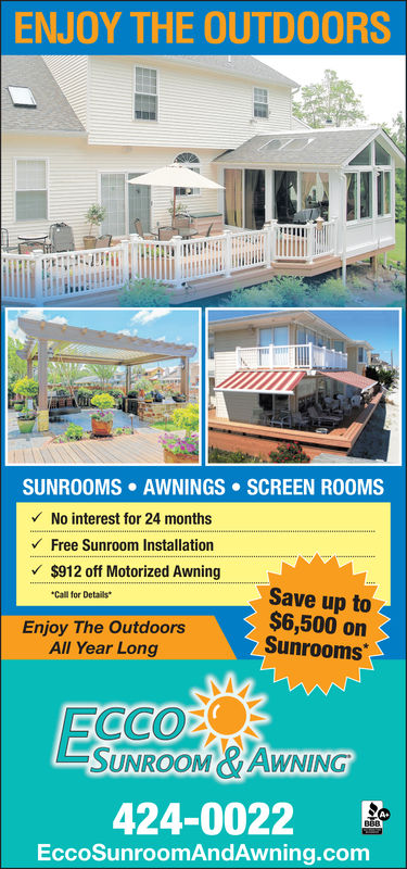 ENJOY THE OUTDOORSAWNINGS . SCREEN ROOMSSUNROOMSNo interest for 24 monthsFree Sunroom Installation$912 off Motorized AwningSave up to$6,500 onSunroomsCall for DetailsEnjoy The OutdoorsAll Year LongCCOEWNINGUNROOM424-0022EccoSunroomAndAwning.com ENJOY THE OUTDOORS AWNINGS . SCREEN ROOMS SUNROOMS No interest for 24 months Free Sunroom Installation $912 off Motorized Awning Save up to $6,500 on Sunrooms Call for Details Enjoy The Outdoors All Year Long CCOE WNING UNROOM 424-0022 EccoSunroomAndAwning.com