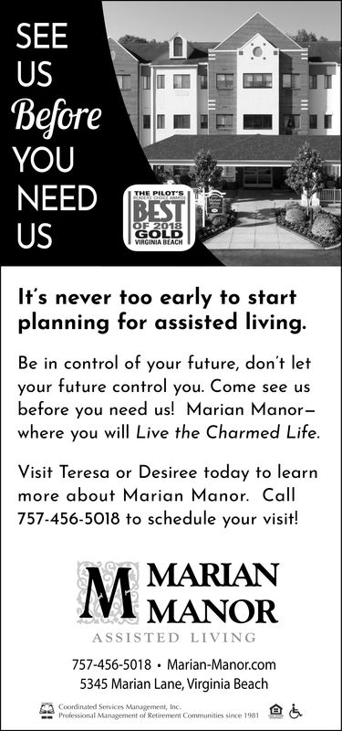 SEEUSBeforeYOUNEEDTHE PILOT'SUSGOLDVIRGINIA BEACHIt's never too early to startplanning for assisted living.Be in control of your future, don't letyour future control you. Come see usbefore you need us! Marian Manor-where you will Live the Charmed Life.Visit Teresa or Desiree today to learnmore about Marian Manor. Call757-456-5018 to schedule your visit!MARIANMANORASSISTED LIVING757-456-5018 Marian-Manor.com5345 Marian Lane, Virginia Beachrodepsionar sn in 191 .