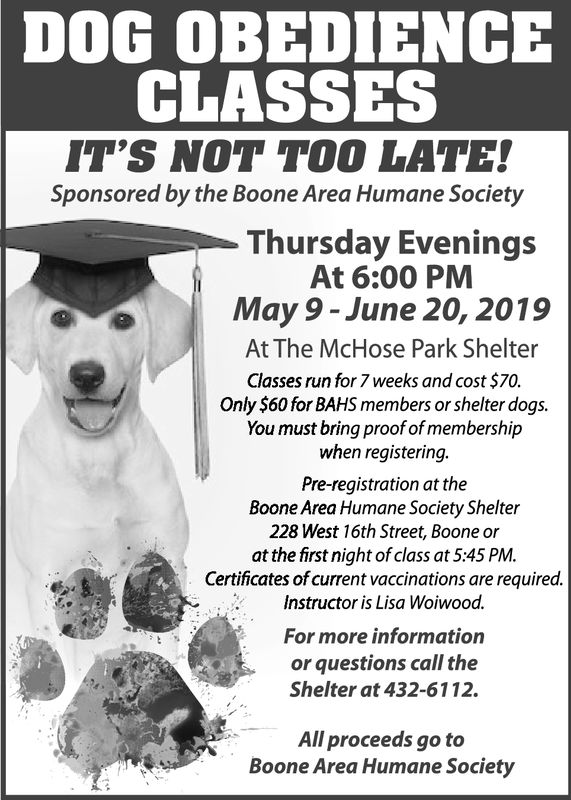 DOG OBEDIENCECLASSESIT'S NOT TOO LATE!Sponsored by the Boone Area Humane SocietyThursday EveningsAt 6:00 PMMay 9 - June 20, 2019At The McHose Park ShelterClasses run for 7 weeks and cost $70.Only $60 for BAHS members or shelter dogs.You must bring proof of membershijpwhen registering.Pre-registration at theBoone Area Humane Society Shelter228 West 16th Street, Boone orat the first night of class at 5:45 PM.Certificates of current vaccinations are required.Instructor is Lisa Woiwood.For more informationor questions call theShelter at 432-6112.All proceeds go toBoone Area Humane Society DOG OBEDIENCE CLASSES IT'S NOT TOO LATE! Sponsored by the Boone Area Humane Society Thursday Evenings At 6:00 PM May 9 - June 20, 2019 At The McHose Park Shelter Classes run for 7 weeks and cost $70. Only $60 for BAHS members or shelter dogs. You must bring proof of membershijp when registering. Pre-registration at the Boone Area Humane Society Shelter 228 West 16th Street, Boone or at the first night of class at 5:45 PM. Certificates of current vaccinations are required. Instructor is Lisa Woiwood. For more information or questions call the Shelter at 432-6112. All proceeds go to Boone Area Humane Society