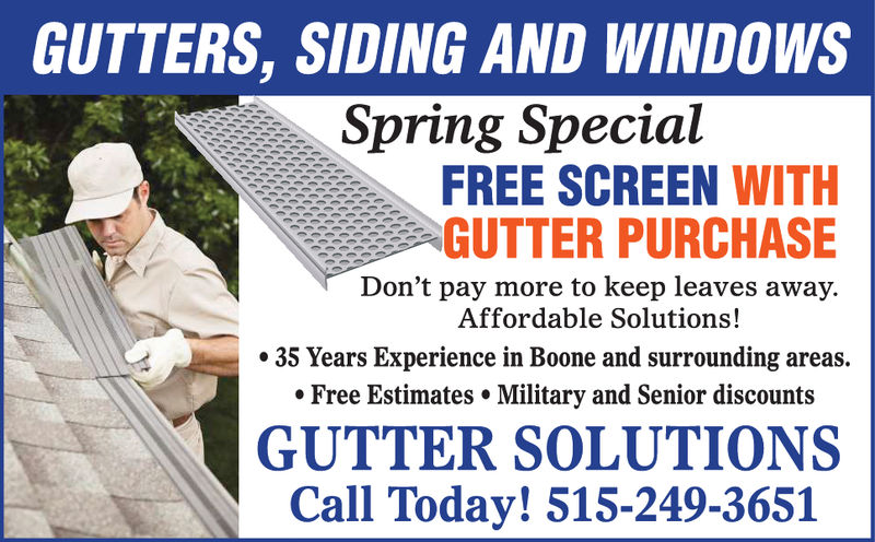 GUTTERS, SIDING AND WINDOWSSpring SpecialFREE SCREEN WITHGUTTER PURCHASEDon't pay more to keep leaves away.Affordable Solutions!35 Years Experience in Boone and surrounding areas.. Free Estimates. Military and Senior discountsGUTTER SOLUTIONSCall Today! 515-249-3651