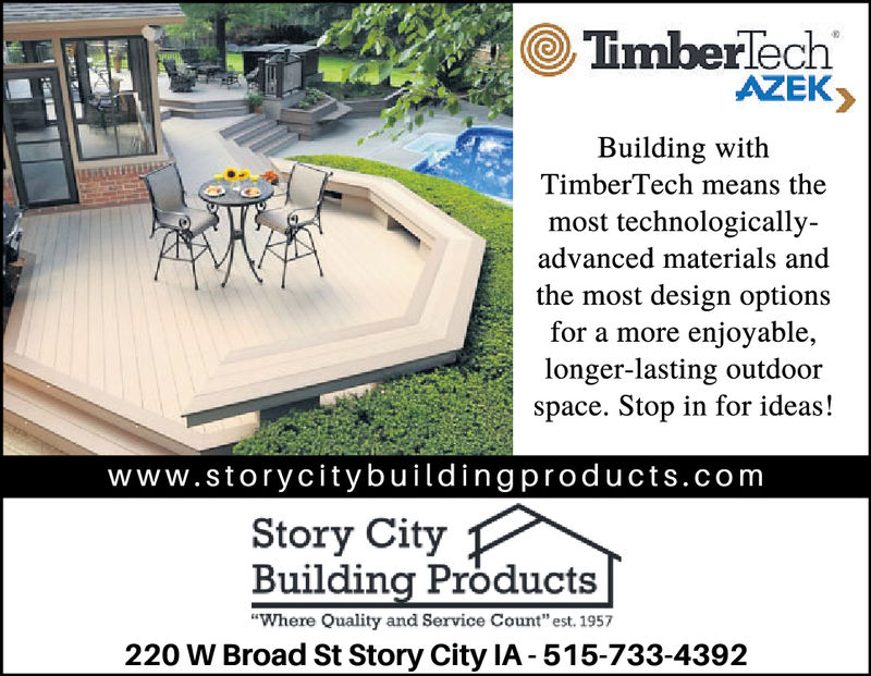 "OTmberlech'AZEKBuilding withTimberTech means themost technologically-advanced materials andthe most design optionsfor a more enjoyable,longer-lasting outdoorspace. Stop in for ideas!www.storycitybuildingproducts.comStory CityBuilding Products""Where Quality and Service Count"" est. 1957220 W Broad St Story City IA-515-733-4392 OTmberlech ' AZEK Building with TimberTech means the most technologically- advanced materials and the most design options for a more enjoyable, longer-lasting outdoor space. Stop in for ideas! www.storycitybuildingproducts.com Story City Building Products ""Where Quality and Service Count"" est. 1957 220 W Broad St Story City IA-515-733-4392"