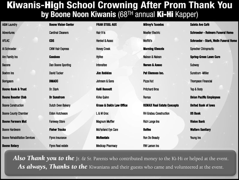 Kiwanis-High School Crowning After Prom Thank Youby Boone Noon Kiwanis (68TH annual Ki-Hi Kapper)Milroy's TuxedosMoeller ElectricMoffitt'sMorning KiwanlsNalean & NaleanNerem & AssocPat Clemons Inc.Pizza HutPritchard BrosRemaxREMAX Real Estate ConceptsRH Grabau ConstructionRich Lange InsRolfesRon Do BeautyRW Larson InsSaints Ave CafeSchroeder-Relmers Funeral HomeSchroeder -Stark, Welln Funeral HomeSprecher ChiropractcSpring-Green Lawn CareSubwaySunstrum MillerThompson FinancialTop & BodyUnlon Pacfc EmployeesUnlted Bank of lowaUS BankVision BankWalters SanitaryYoung InsA&M LaundryAdventuresARLACAl SchroederAm Family InsBaconsBoehm InsBoone Vision CenterCardinal CleanersCDSCNW Hair ExpressFRAN STEEL AUXHair t lsHenkel &AssocHoney CreekHyveeIntensiteeJim RobbinsJohnson & SonsKelli BennettKirke QuinnKruse & Daldn Law OfficeL&MGrocMagnum MufflerMcFarland Eye CareDan Boone SportingDavid TuckerDMACCDr. StarkDr SunstromDutch Oven BakeryEldon HutchesonFareway StoreFisher TracksFyn InsuranceFlynn Real estateBoone Bank & TrustBoone Booster CubBoone ConstructionBoone County ChamberBoone Farmers MutBoone HardwareBoone Rehabilitation ServicesBoone RotaryMedicap PhamacyAlso Thank you to the Jr. & Sr. Parents who contributed money to the Ki-Hi or helped at the eventAs always, Thanks to the Kiwanians and their guests who came and volunteered at the event Kiwanis-High School Crowning After Prom Thank You by Boone Noon Kiwanis (68TH annual Ki-Hi Kapper) Milroy's Tuxedos Moeller Electric Moffitt's Morning Kiwanls Nalean & Nalean Nerem & Assoc Pat Clemons Inc. Pizza Hut Pritchard Bros Remax REMAX Real Estate Concepts RH Grabau Construction Rich Lange Ins Rolfes Ron Do Beauty RW Larson Ins Saints Ave Cafe Schroeder-Relmers Funeral Home Schroeder -Stark, Welln Funeral Home Sprecher Chiropractc Spring-Green Lawn Care Subway Sunstrum Miller Thompson Financial Top & Body Unlon Pacfc Employees Unlted Bank of lowa US Bank Vision Bank Walters Sanitary Young Ins A&M Laundry Adventures ARLAC Al Schroeder Am Family Ins Bacons Boehm Ins Boone Vision Center Cardinal Cleaners CDS CNW Hair Express FRAN STEEL AUX Hair t ls Henkel &Assoc Honey Creek Hyvee Intensitee Jim Robbins Johnson & Sons Kelli Bennett Kirke Quinn Kruse & Daldn Law Office L & MGroc Magnum Muffler McFarland Eye Care Dan Boone Sporting David Tucker DMACC Dr. Stark Dr Sunstrom Dutch Oven Bakery Eldon Hutcheson Fareway Store Fisher Tracks Fyn Insurance Flynn Real estate Boone Bank & Trust Boone Booster Cub Boone Construction Boone County Chamber Boone Farmers Mut Boone Hardware Boone Rehabilitation Services Boone Rotary Medicap Phamacy Also Thank you to the Jr. & Sr. Parents who contributed money to the Ki-Hi or helped at the event As always, Thanks to the Kiwanians and their guests who came and volunteered at the event