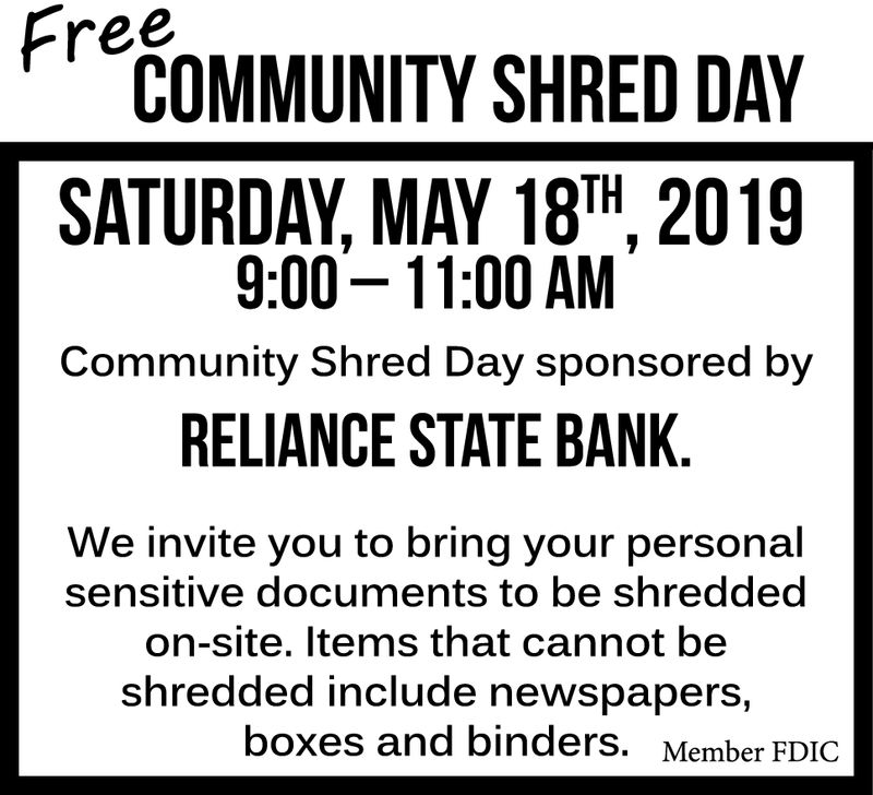 COMMUNITY SHRED DAVSATURDAY, MAY 181H, 20199:00-11:00 AMCommunity Shred Day sponsored byRELIANCE STATE BANKWe invite you to bring your personalsensitive documents to be shreddecon-site. Items that cannot beshredded include newspapers,boxes and binders. Member FDIC COMMUNITY SHRED DAV SATURDAY, MAY 181H, 2019 9:00-11:00 AM Community Shred Day sponsored by RELIANCE STATE BANK We invite you to bring your personal sensitive documents to be shreddec on-site. Items that cannot be shredded include newspapers, boxes and binders. Member FDIC