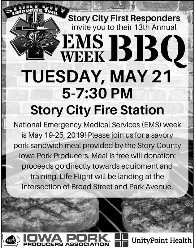 Lafayete TStory City First Respondersinvite you to their 13th AnnualEMSWEEKTUESDAY, MAY 215-7:30 PMStory City Fire StationNational Emergency Medical Services (EMS) weekis May 19-25, 2019! Please join us for a savorypork sandwich meal provided by the Story Countylowa Pork Producers. Meal is free will donation:proceeds go directly towards equipment andtraining. Life Flight will be landing at theintersection of Broad Street and Park Avenue.PRODUCERS ASSOCIATION UnityPoint Health Lafayete T Story City First Responders invite you to their 13th Annual EMS WEEK TUESDAY, MAY 21 5-7:30 PM Story City Fire Station National Emergency Medical Services (EMS) week is May 19-25, 2019! Please join us for a savory pork sandwich meal provided by the Story County lowa Pork Producers. Meal is free will donation: proceeds go directly towards equipment and training. Life Flight will be landing at the intersection of Broad Street and Park Avenue. PRODUCERS ASSOCIATION UnityPoint Health