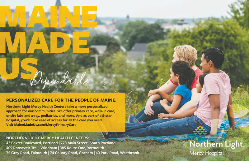 MAINEMADEUSPERSONALIZED CARE FOR THE PEOPLE OF MAINE.Northern Light Mercy Health Centers take a more personalizedapproach for our communities. We offer primary care, walk-in careonsite labs and x-ray, pediatrics, and more. And as part of a 5-starhospital, you'll have ease of access for all the care you need.Visit MaineMadeUs.com/MercyPrimaryCareNORTHERN LIGHT MERCY HEALTH CENTERS:43 Baxter Boulevard, Portland | 778 Main Street, South Portland409 Roosevelt Trail, Windham | 385 Route One, Yarmouth75 Gray Road, Falmouth |174 County Road, Gorham | 40 Park Road, WestbrookNorthern LightMercy Hospital