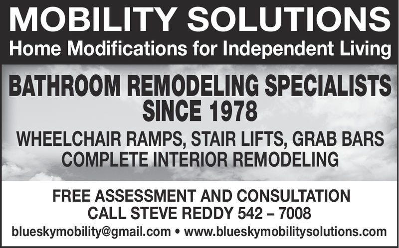 MOBILITY SOLUTIONSHome Modifications for Independent LivingBATHROOM REMODELING SPECIALISTSSINCE 1978WHEELCHAIR RAMPS, STAIR LIFTS, GRAB BARSCOMPLETE INTERIOR REMODELINGFREE ASSESSMENT AND CONSULTATIONCALL STEVE REDDY 542-7008blueskymobility@gmail.com . www.blueskymobilitysolutions.com