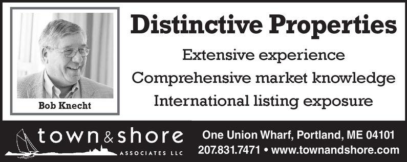 Distinctive PropertiesExtensive experienceComprehensive market knowledgeInternational listing exposureBob Knechttown &shore One Union Wharf, Portland, ME 04101CIATES LLC 207.831.7471 www.townandshore.com
