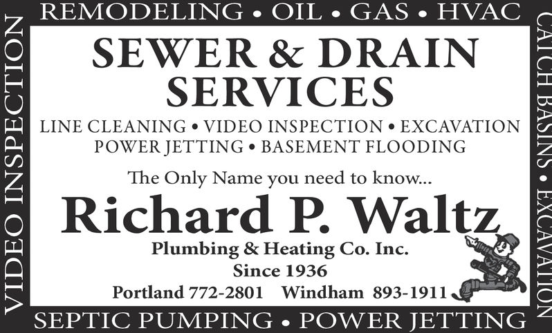 REMODELING OIL . GAS . HVAC cSEWER & DRAINSERVICESLINE CLEANING VIDEO INSPECTION EXCAVATIONPOWER JETTING . BASEMENT FLOODINGThe Only Name you need to know..Richard P Waltz2Plumbing & Heating Co. Inc.Since 1936Portland 772-2801 Windham 893-1911SEPTIC PUMPING POWER JETTING