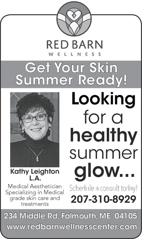 RED BARNWELLNESSGet Your SkirnSummer Ready!Lookingfor ahealthysummeam low...Kathy LeightonL.A.Medical Aesthetician Schedule a consiult torday!Specializing in Medicalgrade ski care and 207-310-8929treatments234 Middle Rd, Falmouth, ME 04105www.redbarnwellnesscenter.com RED BARN WELLNESS Get Your Skirn Summer Ready! Looking for a healthy summe am low... Kathy Leighton L.A. Medical Aesthetician Schedule a consiult torday! Specializing in Medical grade ski care and 207-310-8929 treatments 234 Middle Rd, Falmouth, ME 04105 www.redbarnwellnesscenter.com