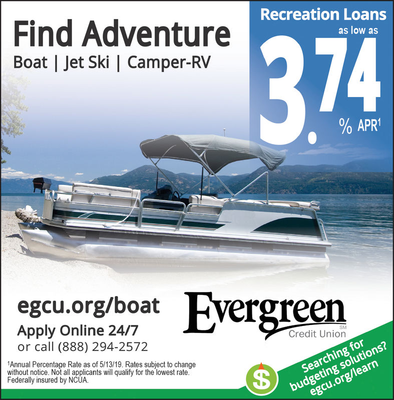 Find AdventureRecreation Loansas low asBoat   let Ski   Camper-RV374%APR!egcu.org/boatvergreenApply Online 24/7or call (888) 294-2572Credit UnionAnnual Percentage Rate as of 5/13/19. Rates subject to changewithout notice. Not al applicants will qualify for the lowest rate.Federally insured by NCUASearching forbudgeting solutions?egcu.org/learn Find Adventure Recreation Loans as low as Boat   let Ski   Camper-RV 374 % APR ! egcu.org/boat vergreen Apply Online 24/7 or call (888) 294-2572 Credit Union Annual Percentage Rate as of 5/13/19. Rates subject to change without notice. Not al applicants will qualify for the lowest rate. Federally insured by NCUA Searching for budgeting solutions? egcu.org/learn