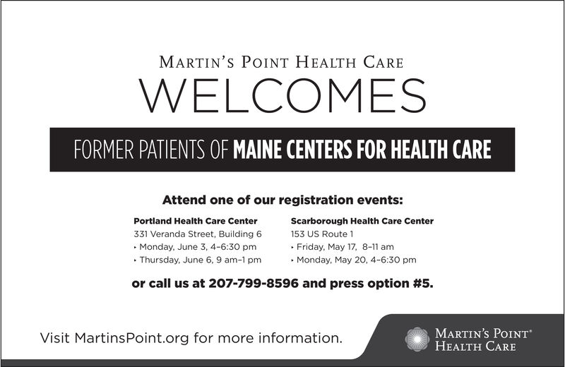 MARTIN'S POINT HEALTH CArEWELCOMESFORMER PATIENTS OF MAINE CENTERS FOR HEALTH CAREAttend one of our registration events:Scarborough Health Care CenterPortland Health Care Center331 Veranda Street, Building 6. Monday, June 3, 4-6:30 pm. Thursday, June 6, 9 am-1 pmMonday, May 20, 4-6:30 pm153 US Route 1. Friday, May 17, 8-amor call us at 207-799-8596 and press option #5.MARTIN'S POINTHEALTH CAREVisit MartinsPoint.org for more information. MARTIN'S POINT HEALTH CArE WELCOMES FORMER PATIENTS OF MAINE CENTERS FOR HEALTH CARE Attend one of our registration events: Scarborough Health Care Center Portland Health Care Center 331 Veranda Street, Building 6 . Monday, June 3, 4-6:30 pm . Thursday, June 6, 9 am-1 pmMonday, May 20, 4-6:30 pm 153 US Route 1 . Friday, May 17, 8- am or call us at 207-799-8596 and press option # 5 . MARTIN'S POINT HEALTH CARE Visit MartinsPoint.org for more information.