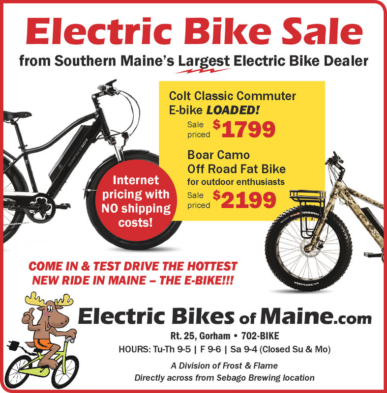 Electric Bike Salefrom Southern Maine's Largest Electric Bike DealerColt Classic CommuterE-bike LOADED!Orled S1799pricedBoar CamoOff Road Fat BikeInternetfor outdoor enthusiastspricing withNO shippngOrled 2199Salepricedcosts!COME IN & TEST DRIVE THE HOTTESTNEW RIDE IN MAINE -THE E-BIKE!!Electric Bikes of Maine.conmRt. 25, Gorham702-BIKEHOURS: Tu-Th 9-5 | F 9-6 | Sa 9-4 (Closed Su & Mo)A Division of Frost & FlameDirectly across from Sebago Brewing location Electric Bike Sale from Southern Maine's Largest Electric Bike Dealer Colt Classic Commuter E-bike LOADED! Orled S1799 priced Boar Camo Off Road Fat Bike Internet for outdoor enthusiasts pricing with NO shippng Orled 2199 Sale priced costs! COME IN & TEST DRIVE THE HOTTEST NEW RIDE IN MAINE -THE E-BIKE!! Electric Bikes of Maine.conm Rt. 25, Gorham 702-BIKE HOURS: Tu-Th 9-5 | F 9-6 | Sa 9-4 (Closed Su & Mo) A Division of Frost & Flame Directly across from Sebago Brewing location