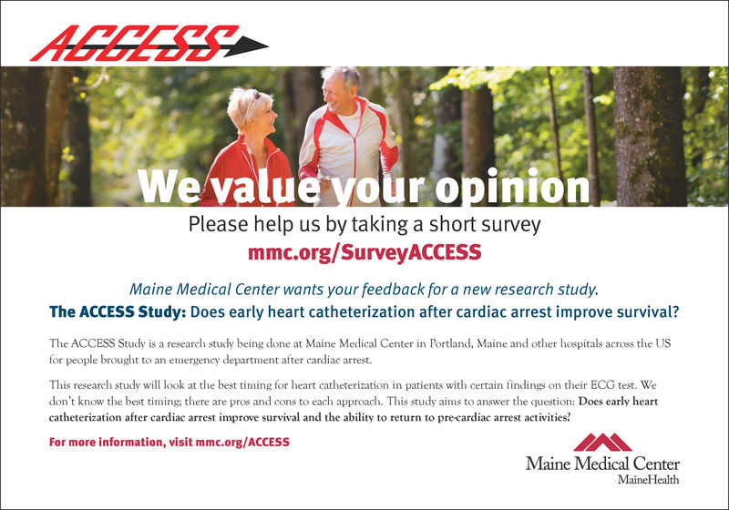 We value your opinionPlease help us by taking a short surveymmc.org/SurveyACCESsMaine Medical Center wants your feedback for a new research study.The ACCESS Study: Does early heart catheterization after cardiac arrest improve survival?The ACCESS Study is a research study being done at Maine Medical Center in Portland, Maine and other hospitals across the USfor people brought to an emergency department after cardiac arrestThis research study will look at the best timing for heart catheterization in patients with certain findings on their ECG test. Wedon't know the best timing; there are pros and cons to each approach. This study aims to answer the question: Does early heartcatheterization after cardiac arrest improve survival and the ability to return to pre-cardiac arrest activities?For more information, visit mmc.org/ACCESsMaine Medical CenterMaineHealth We value your opinion Please help us by taking a short survey mmc.org/SurveyACCESs Maine Medical Center wants your feedback for a new research study. The ACCESS Study: Does early heart catheterization after cardiac arrest improve survival? The ACCESS Study is a research study being done at Maine Medical Center in Portland, Maine and other hospitals across the US for people brought to an emergency department after cardiac arrest This research study will look at the best timing for heart catheterization in patients with certain findings on their ECG test. We don't know the best timing; there are pros and cons to each approach. This study aims to answer the question: Does early heart catheterization after cardiac arrest improve survival and the ability to return to pre-cardiac arrest activities? For more information, visit mmc.org/ACCESs Maine Medical Center MaineHealth
