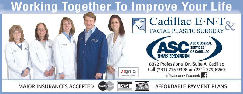 Working Together To Improve Your LifeCadillac E-N-TRFACIAL PLASTIC SURGERYAUDIOLOGICALSERVICESOF CADILLAC8872 Professional Dr., Suite A, CadillacCall (231) 775-9398 or (23) 779-6260Like us on FaceboolkMAJOR INSURANCES ACCEPTEDVISAAFFORDABLE PAYMENT PLANS