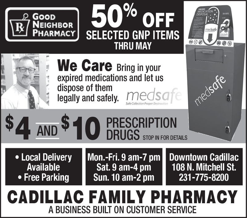 seen50% 0FFMEDICATION .GOODNEIGHBORPHARMACY SELECTED GNP ITEMSmedsafeTHRU MAYWe Care Bring in yourexpired medications and let usdispose of themlegally and safely. medsafSafe Collection Proper DestructioPRESCRIPTIONDRUGS STOPIN FOR DETALSLocal Delivery Mon.-Fri. 9 am-7 pmDowntown Cadillac108 N. Mitchell St.231-775-8200AvailableFree ParkingSat. 9 am-4 pmSun. 10 am-2 pmCADILLAC FAMILY PHARMACYA BUSINESS BUILT ON CUSTOMER SERVICE seen 50 % 0FF MEDICATION . GOOD NEIGHBOR PHARMACY SELECTED GNP ITEMS medsafe THRU MAY We Care Bring in your expired medications and let us dispose of them legally and safely. medsaf Safe Collection Proper Destructio PRESCRIPTION DRUGS STOPIN FOR DETALS Local Delivery Mon.-Fri. 9 am-7 pm Downtown Cadillac 108 N. Mitchell St. 231-775-8200 Available Free Parking Sat. 9 am-4 pm Sun. 10 am - 2 pm CADILLAC FAMILY PHARMACY A BUSINESS BUILT ON CUSTOMER SERVICE