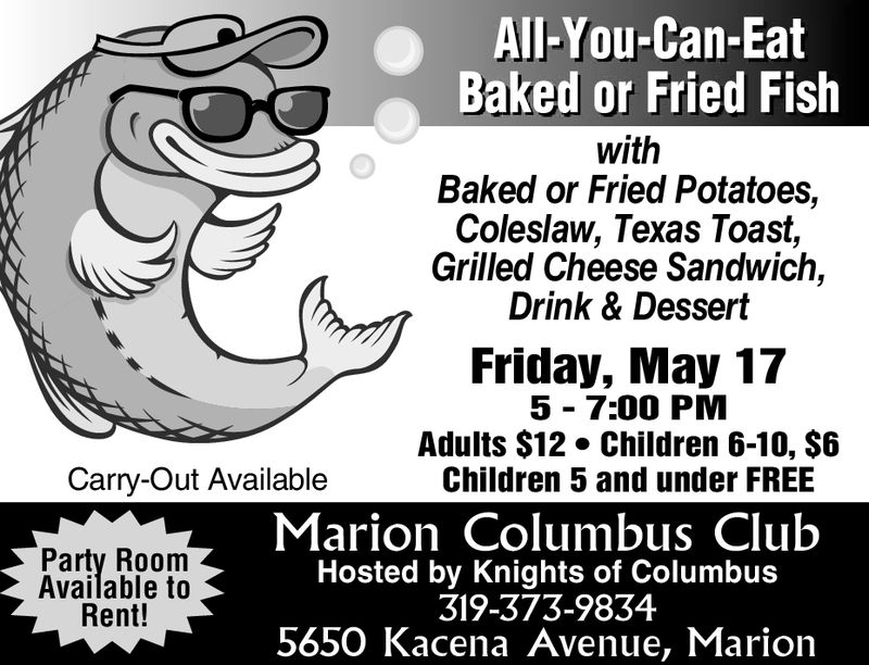 All-You-Can-EatBaked or Fried FishwithBaked or Fried Potatoes,Coleslaw, Texas Toast,Grilled Cheese Sandwich,Drink & DessertFriday, March 85 - 7:3O PMAdults $10 Children 6-10, $5Children 5 and under FREECarry-Out AvailableParty RoomAvailable toRent!Marion Columbus ClubHosted by Knights of Columbus319-373-98345650 Kacena Avenue, Marion