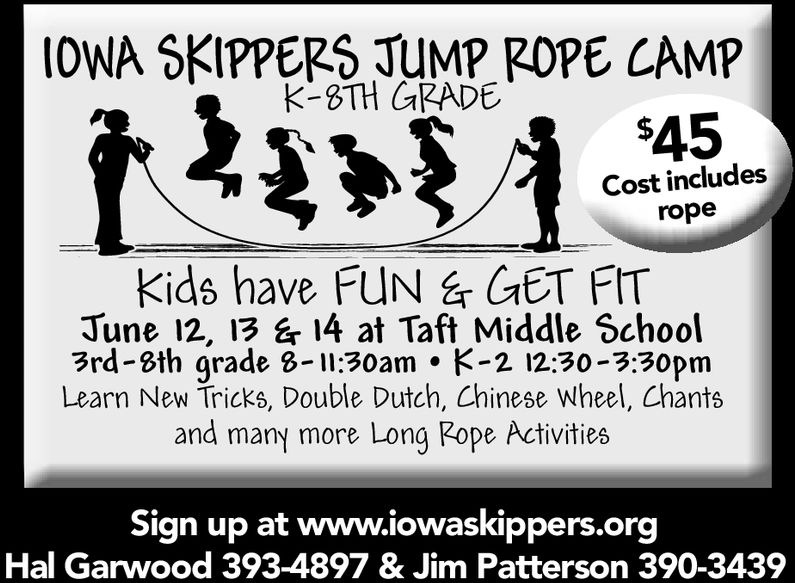 IOWA SKIPPERS TUMP ROPE CAMPK-3TH G2ADEs45Cost includesropekids have FUN GET FITJUNE 114 B at Taft Middle School3rd-8th grade B-11:30am . -212:30-3:30pmLearn New Tricks, Double Dutch, Chinese WheelChantsand many more Long Rope ActivitiesSign up at www.iowaskippers.orgHal Garwood 393-4897 & Jim Patterson 390-3439