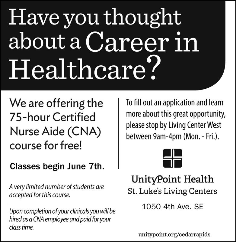 Have you thoughtabout a Career inHealthcare?We are offering theTofill out an application and learn75-hour Certified more about this great opportunity,please stop by Living Center WestNurse Aide (CNA)between 9am-4pm (Mon.-Fri.)course for free!Classes begin June 7th.UnityPoint HealthSt. Luke's Living CentersA very limited number of students areaccepted for this course.1050 4th Ave. SEUpon completion of your clinicals you will behired as a CNA employee and paid foryourclass time.unitypoint.org/cedarrapids Have you thought about a Career in Healthcare? We are offering theTofill out an application and learn 75-hour Certified more about this great opportunity, please stop by Living Center West Nurse Aide (CNA)between 9am-4pm (Mon.-Fri.) course for free! Classes begin June 7th. UnityPoint Health St. Luke's Living Centers A very limited number of students are accepted for this course. 1050 4th Ave. SE Upon completion of your clinicals you will be hired as a CNA employee and paid foryour class time. unitypoint.org/cedarrapids