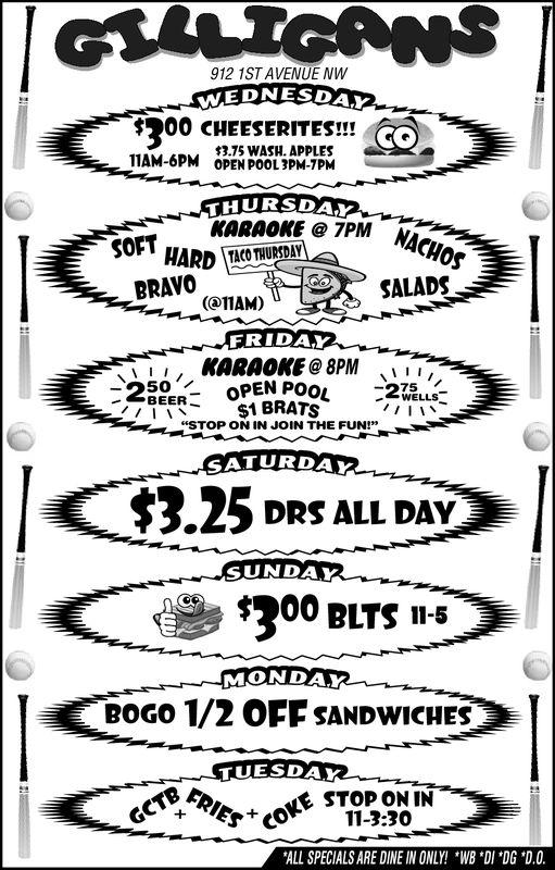 "912 1ST AVENUE NW$300 CHEESERITES!!1375 WASHPLESTIAM-6PM OPEN POOL3M7PMKARAOKE 7PM NBRAVOTAM)SALADSFRIDAYKARAOKE@ 8PML5o'BEER$1 BRATSs""STOP ON IN JOIN THE FUN!""SATURDA$3.25 drs aLL DAYSUNDAYS200 BLTS 1-5MONDAYBOGO 1/2 OFF SANDwICHESTUESDAKTBSTOP ONINPIE11-3.30ALL SPECIALS ARE DINE IN ONLY! WB DI DG *D0 912 1ST AVENUE NW $ 300 CHEESERITES !! 1375 WASHPLES TIAM-6PM OPEN POOL3M7PM KARAOKE 7PM N BRAVO TAM)SALADS FRIDAY KARAOKE@ 8PML 5o' BEER$1 BRATSs ""STOP ON IN JOIN THE FUN!"" SATURDA $3.25 drs aLL DAY SUNDAY S200 BLTS 1-5 MONDAY BOGO 1/2 OFF SANDwICHES TUESDAK TBSTOP ONIN PIE11-3.30 ALL SPECIALS ARE DINE IN ONLY! WB DI DG *D0"