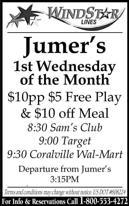 LINESJumer's1st Wednesdayof the Month$10pp $5 Free Play& $10 off Meal8:30 Sam's Club9:00 Target9:30 Coralville VWal-MartDeparture from Jumer's3:15PMTerms and conditions may change without notice. US DOT #608224For Info & Reservations Call 1-800-553-4272 LINES Jumer's 1st Wednesday of the Month $10pp $5 Free Play & $10 off Meal 8:30 Sam's Club 9:00 Target 9:30 Coralville VWal-Mart Departure from Jumer's 3:15PM Terms and conditions may change without notice . US DOT # 608224 For Info & Reservations Call 1-800-553-4272
