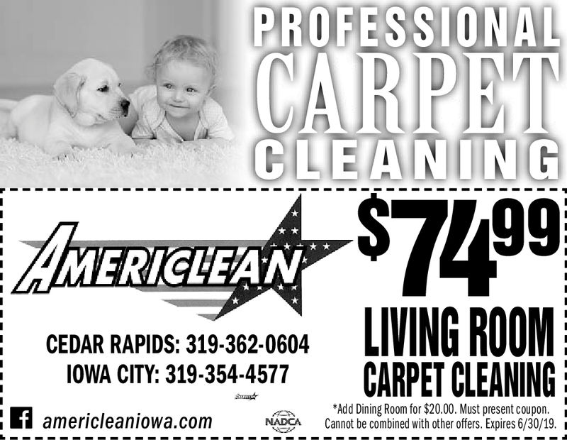 PROFESSIONALCLEANING99;MERICLEANCEDAR RAPIDS: 319-362-0604I0WA CITY: 319-3544577 CARPET CLEANINGf americleaniowa.com dbeAdd Dining Room for $20.00. Must present coupon.NADCA Cannot be combined with other offers. Expires 4/30/19. i