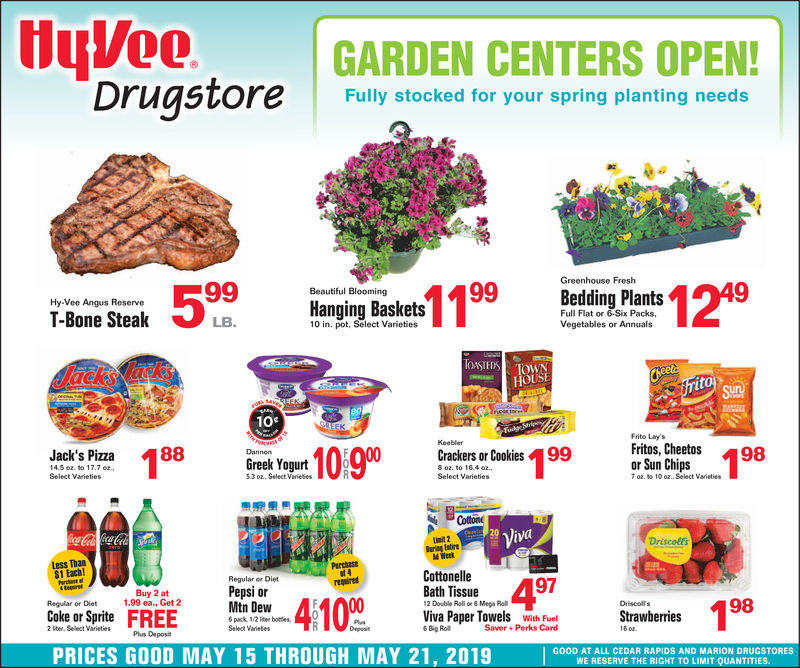 uVee GARDEN CENTERS OPENDrugstore Fully stocked for your spring planting needsGreenhouse Fresh99Beautiful BloomingBedding PlantsHy-Vee Angus ReserveFull Flat or 6-Six Packs,Vegetables or AnnualsT-Bone SteakHanging BasketsLB.10 in. pot, Select VarietiesTOSTEDSTOWNHOUSE10%Frito Lay'sdt 18898Fritos, Cheetos 98or Sun Chips8899Crackers or CookiesJack's PizzaGreek Yogurt5.3 oz, Select VarieesSelect Varieties7 oz. to 10 oz. Select VarietiesCottonViva20DriscolesDaring Eatired WeekLess Than$1 Each!PerthastCottonelleRegular or Diet97returedPepsi orMtn DewCoke or Sprite FREFrboBath Tissue2 Double Roll  6 Mega RollBuy 2 at1.99 ea, Get 2Regular or DietDriscollsor Sprite FREViva Paper TowelsWCSelect VarietiesBig Roll2 lter, Select VarietiesPls DepostPRICES GOOD MAY 15 THROUGH MAY 21, 2019 GHAICHT AN DMIARA DRIESToRESWE RESERVE THE RIGHT TO LIMIT QUANTITIES. uVee GARDEN CENTERS OPEN Drugstore Fully stocked for your spring planting needs  Greenhouse Fresh 99 Beautiful Blooming Bedding Plants Hy-Vee Angus Reserve Full Flat or 6-Six Packs, Vegetables or Annuals T-Bone SteakHanging Baskets LB. 10 in. pot, Select Varieties TOSTEDSTOWN HOUSE 10 % Frito Lay's dt 18898 Fritos, Cheetos 98 or Sun Chips 88 99 Crackers or Cookies Jack's Pizza Greek Yogurt 5.3 oz, Select Variees Select Varieties 7 oz . to 10 oz . Select Varieties   Cotton Viva 20 Driscoles Daring Eatire d Week Less Than $1 Each! Perthast Cottonelle Regular or Diet 97 retured Pepsi or Mtn Dew Coke or Sprite FREFrbo Bath Tissue 2 Double Roll  6 Mega Roll Buy 2 at 1.99 ea, Get 2 Regular or Diet Driscolls or Sprite FRE Viva Paper TowelsWC Select Varieties Big Roll 2 lter, Select Varieties Pls Depost PRICES GOOD MAY 15 THROUGH MAY 21, 2019 GHAICHT AN DMIARA DRIESToRES WE RESERVE THE RIGHT TO LIMIT QUANTITIES.
