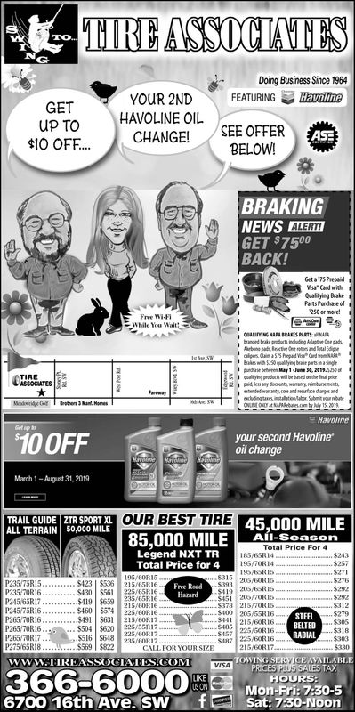 "TIREASSOCIATESDoing Business Since 1964FEATURING HavollneYOUR 2NDUP TO HAVOLINE OIL10 OFF..CHANGE! SEE OFFERBELOW!BRAKINGNEWS ALERTGET $750BACK!Geta 75PrepaidQualifying BeakeParts Purchase df250 ormore!Free WiFi, ouurmNGNANIRAESNATS.NA.brunded brake prodoth including Adagte padpunchase beton May 1-June 30,219.5250Fareeayyour second Havolineoil change10 0FFMarch 1-August 31, 201STRAIL GUDEPOUOUR BEST TIREMILE85.000 MILE-Al-seasonOUR BEST TIRETRAILERRIDE Z RSPORTLEL-ATGEaru LEI 45.000 MILETotal Price For 4Legend NXT TRTotal Price for 4185/6SRI4195/65R15$271s271STAY 205/60RIS419 205/6SR1s451 205/7OR15P235/75R15.. $423 S3 215/65816$378 213/TORIS$400 205/55R16P245 75R16....$460 $574 225,GRI6STEELP265.70R16S504 $620 225/55R1716 4817457 225/50R16CALL FOR.YOURSE""...-$4w/ 225/60R16RADIAL$569 $8222IG/GORI$330TOWING SERVIGEAVAILABLEHOURSww.TIREASSOCIATES.COM366-6000.6700 16th Ave. SWfMon-Fri: 7:30-5Sat: 7:3O-Noon TIREASSOCIATES Doing Business Since 1964 FEATURING Havollne YOUR 2ND UP TO HAVOLINE OIL 10 OFF..CHANGE! SEE OFFER BELOW! BRAKING NEWS ALERT GET $750 BACK!  Geta 75Prepaid Qualifying Beake Parts Purchase df 250 ormore! Free WiFi , ouurmNGNANIRAESNATS.NA .  brunded brake prodoth including Adagte pad punchase beton May 1-June 30,219.5250 Fareeay your second Havoline oil change 10 0FF March 1-August 31, 201S TRAIL GUDEPOU OUR BEST TIRE MILE 85.000 MILE - Al - season OUR BEST TIRE TRAILERRIDE Z RSPORTLEL - ATGEaru LEI 45.000 MILE Total Price For 4 Legend NXT TR Total Price for 4 185/6SRI4 195/65R15$271 s271 STAY 205 / 60RIS 419 205/6SR1s 451 205/7OR15 P235/75R15.. $423 S3 215/65816 $378 213/TORIS $400 205/55R16 P245 75R16....$460 $574 225,GRI6 STEEL P265.70R16 S504 $620 225/55R17 16 4817457 225/50R16 CALL FOR.YOURSE "" ...- $ 4w / 225 / 60R16 RADIAL $569 $822 2IG/GORI$330 TOWING SERVIGEAVAILABLE HOURS ww.TIREASSOCIATES.COM 366-6000 . 6700 16th Ave. SWf Mon - Fri : 7 : 30-5 Sat: 7:3O-Noon"